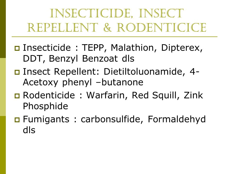Insecticide, Insect Repellent & Rodenticice  Insecticide : TEPP, Malathion, Dipterex, DDT, Benzyl Benzoat dls  Insect Repellent: Dietiltoluonamide,