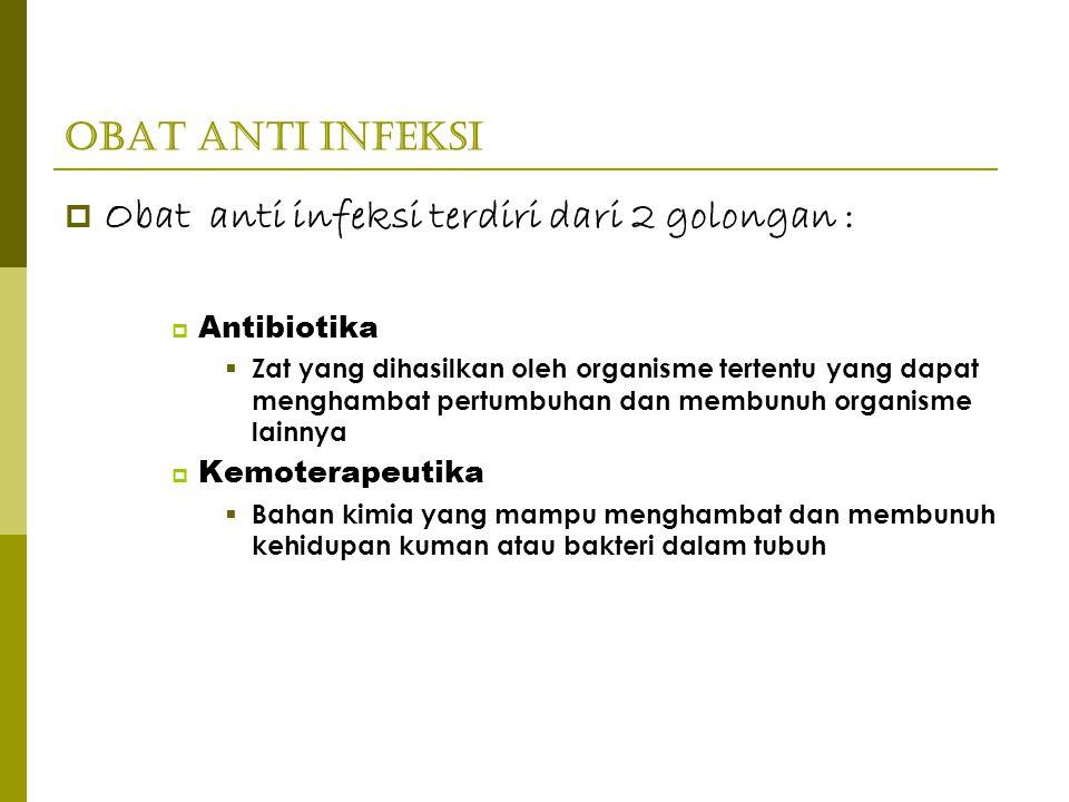 Obat Anti Infeksi  Obat anti infeksi terdiri dari 2 golongan :  Antibiotika  Zat yang dihasilkan oleh organisme tertentu yang dapat menghambat pert