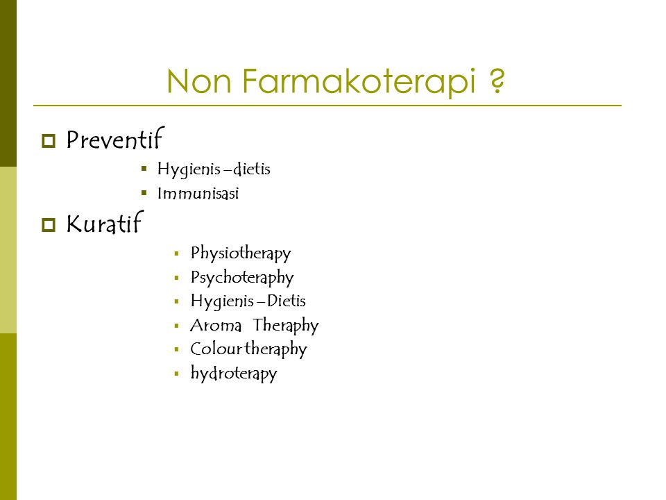 Non Farmakoterapi ?  Preventif  Hygienis –dietis  Immunisasi  Kuratif  Physiotherapy  Psychoteraphy  Hygienis –Dietis  Aroma Theraphy  Colour