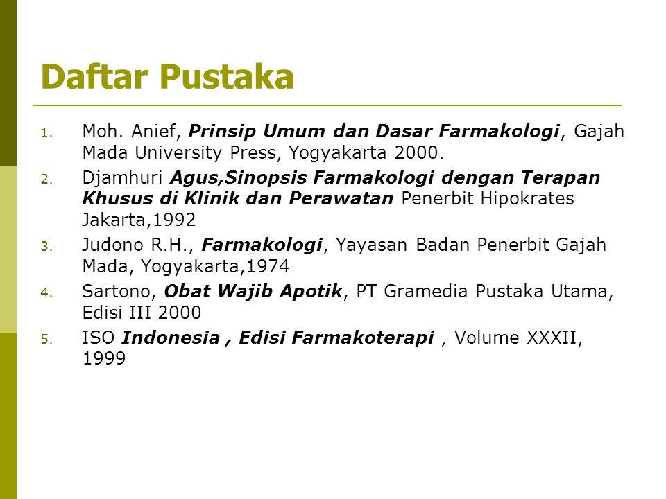 Daftar Pustaka 1. Moh. Anief, Prinsip Umum dan Dasar Farmakologi, Gajah Mada University Press, Yogyakarta 2000. 2. Djamhuri Agus,Sinopsis Farmakologi