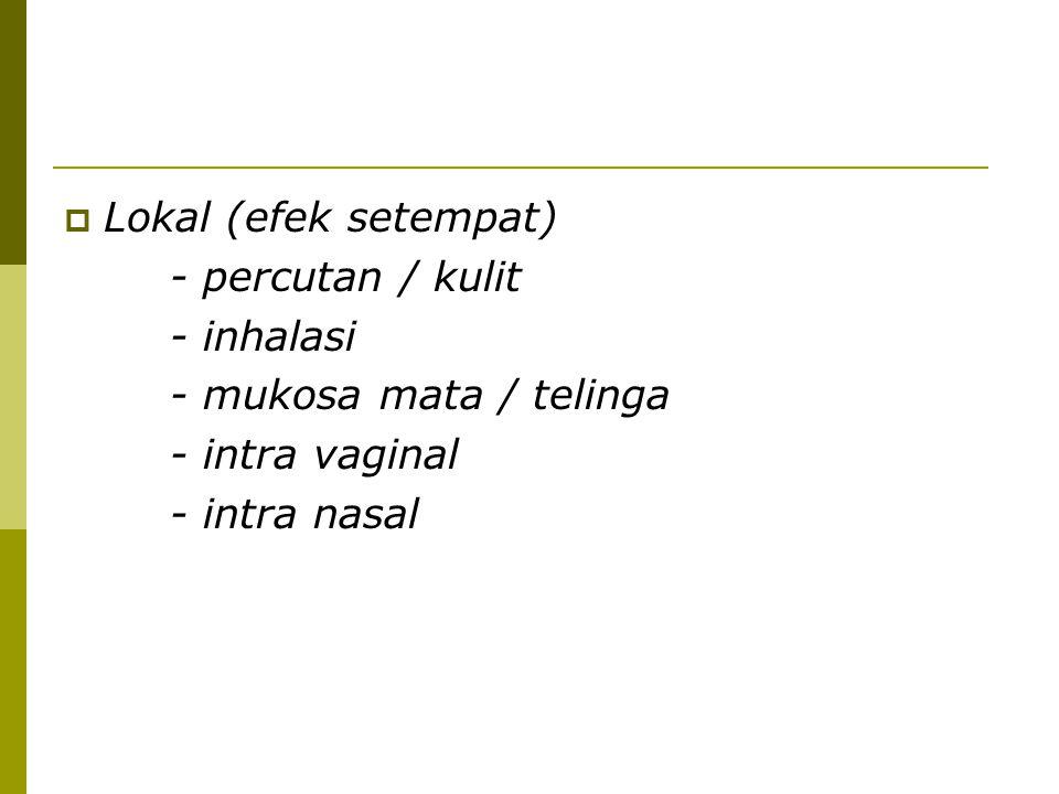  Lokal (efek setempat) - percutan / kulit - inhalasi - mukosa mata / telinga - intra vaginal - intra nasal