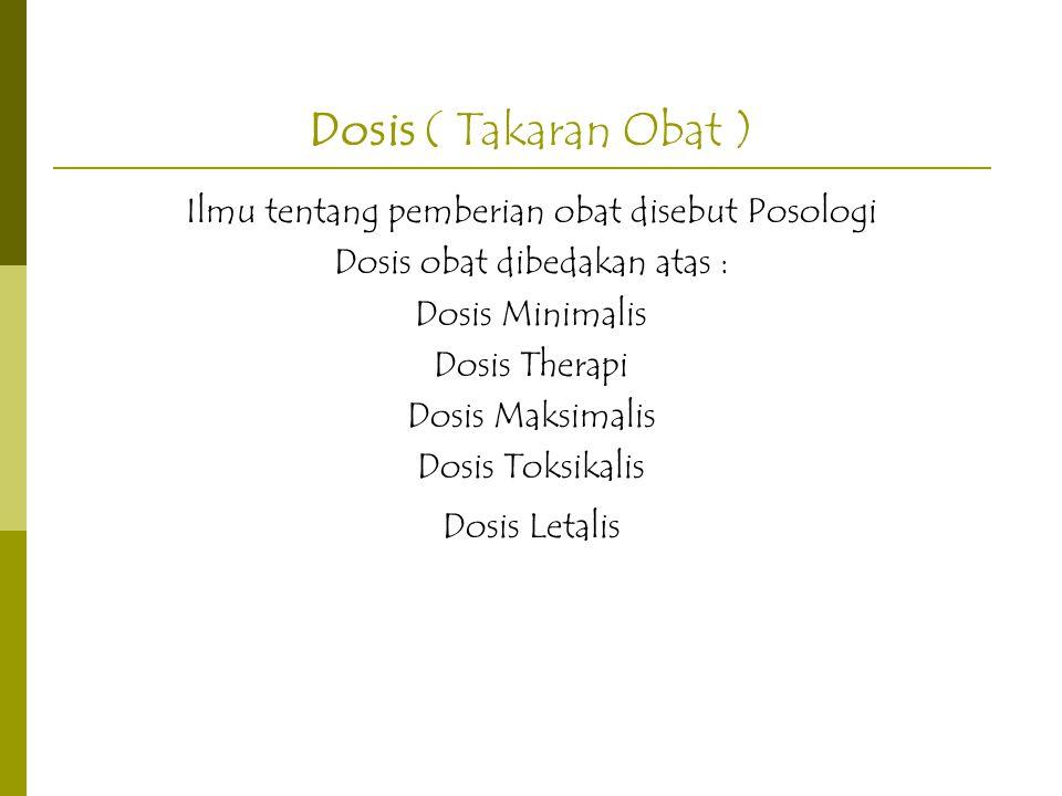 Dosis ( Takaran Obat ) Ilmu tentang pemberian obat disebut Posologi Dosis obat dibedakan atas : Dosis Minimalis Dosis Therapi Dosis Maksimalis Dosis T