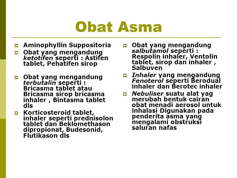 Obat Asma  Aminophyllin Suppositoria  Obat yang mengandung ketotifen seperti : Astifen tablet, Pehatifen sirop  Obat yang mengandung terbutalin sep