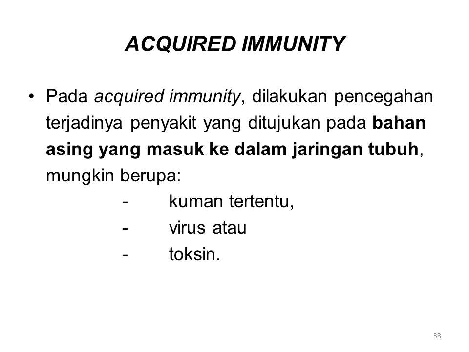 ACQUIRED IMMUNITY Pada acquired immunity, dilakukan pencegahan terjadinya penyakit yang ditujukan pada bahan asing yang masuk ke dalam jaringan tubuh, mungkin berupa: -kuman tertentu, -virus atau -toksin.