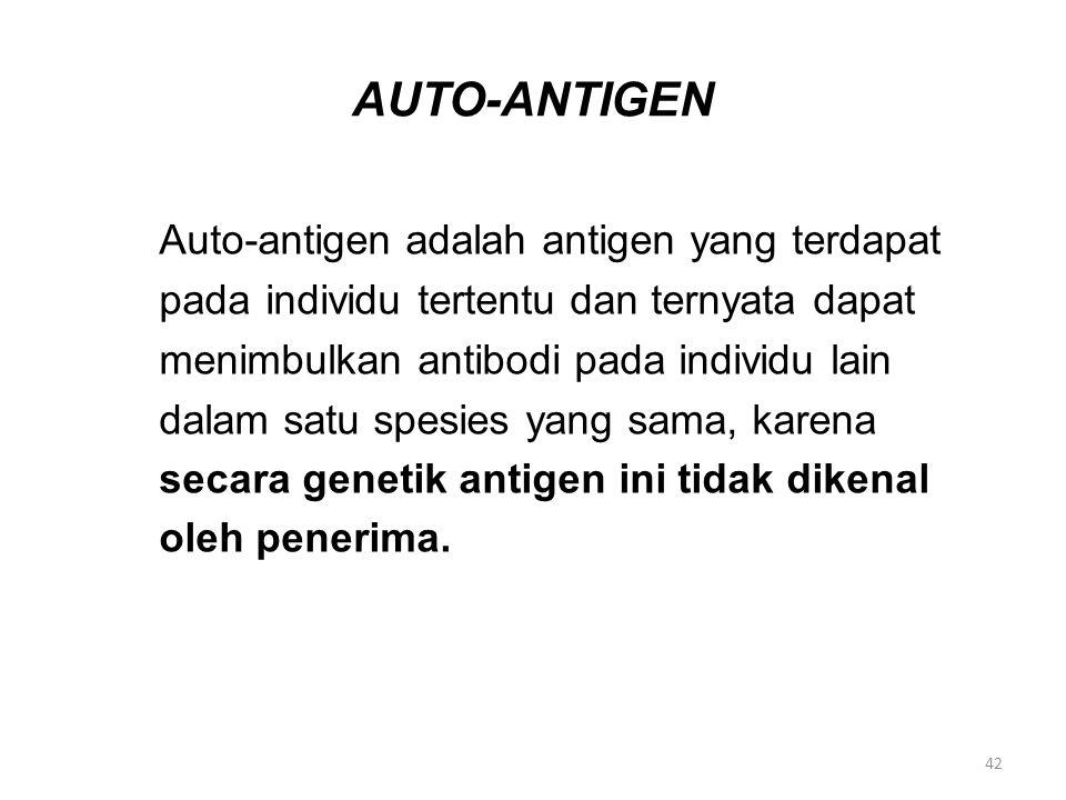 AUTO-ANTIGEN Auto-antigen adalah antigen yang terdapat pada individu tertentu dan ternyata dapat menimbulkan antibodi pada individu lain dalam satu spesies yang sama, karena secara genetik antigen ini tidak dikenal oleh penerima.