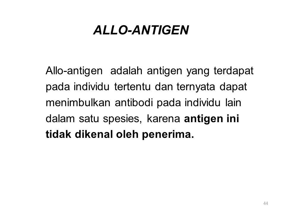 ALLO-ANTIGEN Allo-antigen adalah antigen yang terdapat pada individu tertentu dan ternyata dapat menimbulkan antibodi pada individu lain dalam satu sp