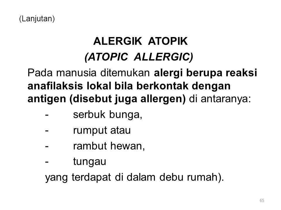 (Lanjutan) ALERGIK ATOPIK (ATOPIC ALLERGIC) Pada manusia ditemukan alergi berupa reaksi anafilaksis lokal bila berkontak dengan antigen (disebut juga allergen) di antaranya: -serbuk bunga, -rumput atau -rambut hewan, -tungau yang terdapat di dalam debu rumah).
