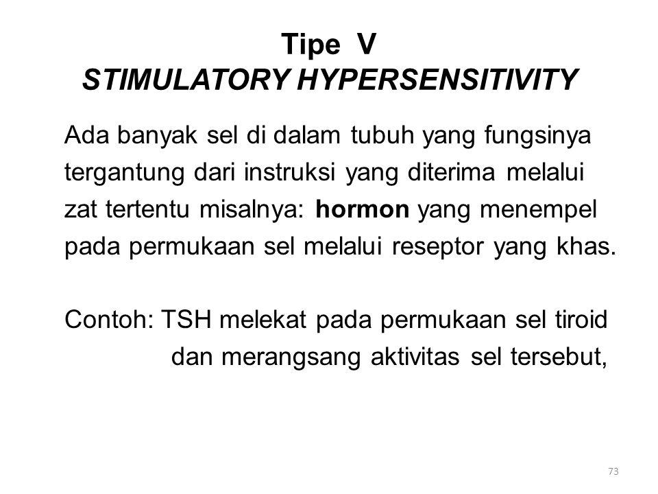 Tipe V STIMULATORY HYPERSENSITIVITY Ada banyak sel di dalam tubuh yang fungsinya tergantung dari instruksi yang diterima melalui zat tertentu misalnya: hormon yang menempel pada permukaan sel melalui reseptor yang khas.