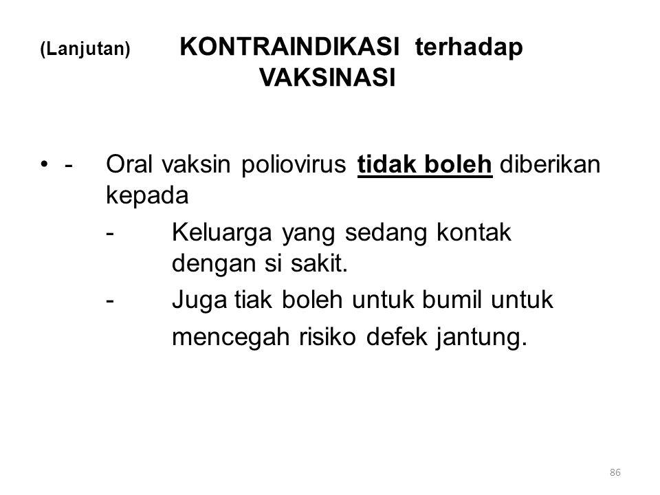 (Lanjutan) KONTRAINDIKASI terhadap VAKSINASI -Oral vaksin poliovirus tidak boleh diberikan kepada -Keluarga yang sedang kontak dengan si sakit. -Juga