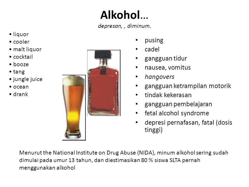Alkohol… depresan,, diminum. pusing cadel gangguan tidur nausea, vomitus hangovers gangguan ketrampilan motorik tindak kekerasan gangguan pembelajaran
