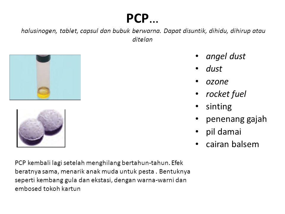 PCP… halusinogen, tablet, capsul dan bubuk berwarna. Dapat disuntik, dihidu, dihirup atau ditelan angel dust dust ozone rocket fuel sinting penenang g