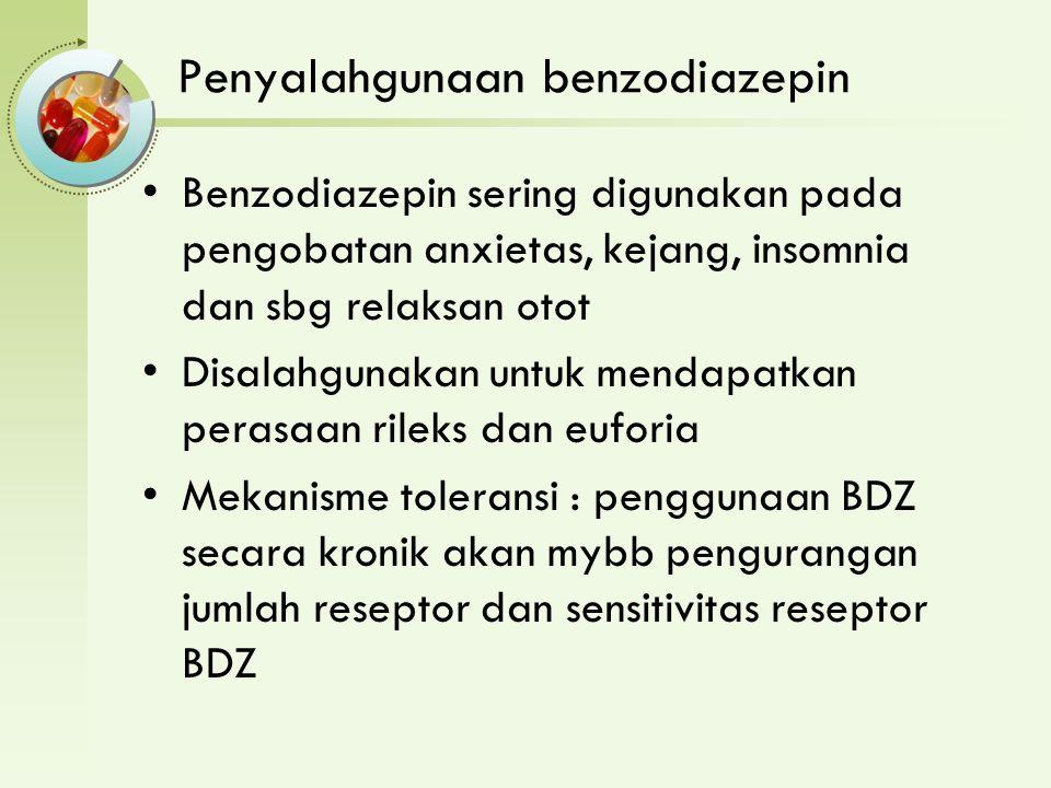 Penyalahgunaan benzodiazepin Benzodiazepin sering digunakan pada pengobatan anxietas, kejang, insomnia dan sbg relaksan otot Disalahgunakan untuk mendapatkan perasaan rileks dan euforia Mekanisme toleransi : penggunaan BDZ secara kronik akan mybb pengurangan jumlah reseptor dan sensitivitas reseptor BDZ