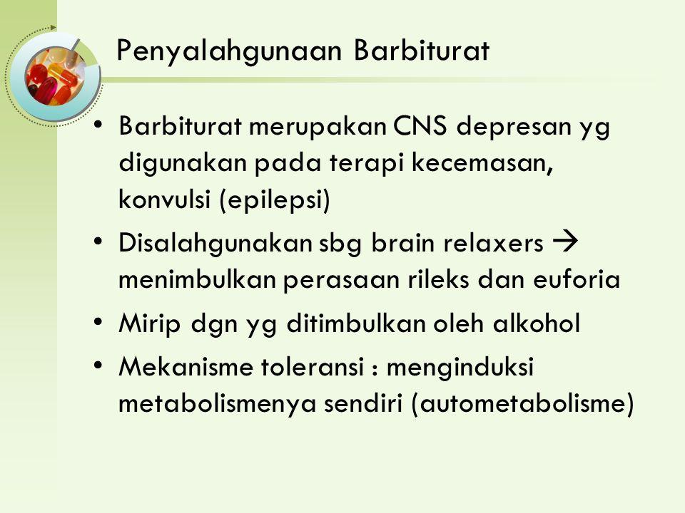 Penyalahgunaan Barbiturat Barbiturat merupakan CNS depresan yg digunakan pada terapi kecemasan, konvulsi (epilepsi) Disalahgunakan sbg brain relaxers  menimbulkan perasaan rileks dan euforia Mirip dgn yg ditimbulkan oleh alkohol Mekanisme toleransi : menginduksi metabolismenya sendiri (autometabolisme)