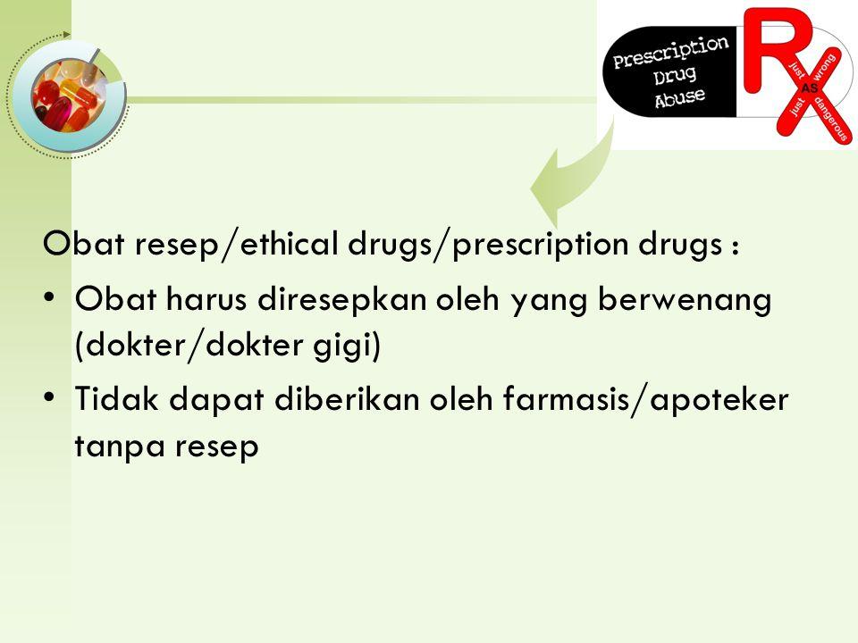 Obat resep/ethical drugs/prescription drugs : Obat harus diresepkan oleh yang berwenang (dokter/dokter gigi) Tidak dapat diberikan oleh farmasis/apoteker tanpa resep