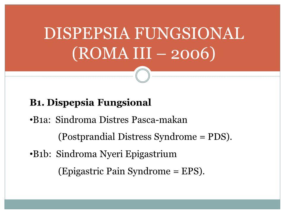 DISPEPSIA FUNGSIONAL (ROMA III – 2006) B1. Dispepsia Fungsional B1a: Sindroma Distres Pasca-makan (Postprandial Distress Syndrome = PDS). B1b: Sindrom