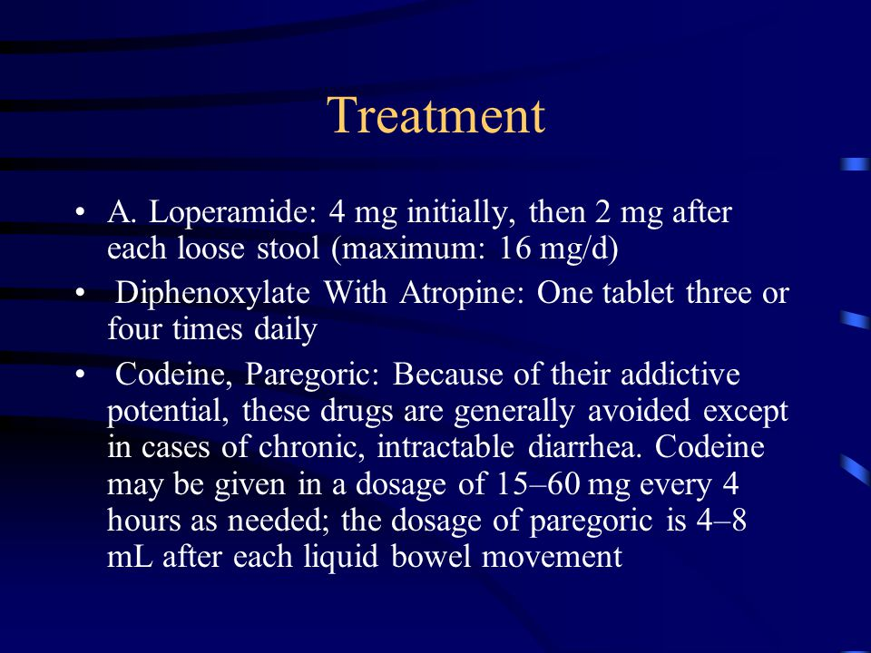 Treatment A. Loperamide: 4 mg initially, then 2 mg after each loose stool (maximum: 16 mg/d) Diphenoxylate With Atropine: One tablet three or four tim