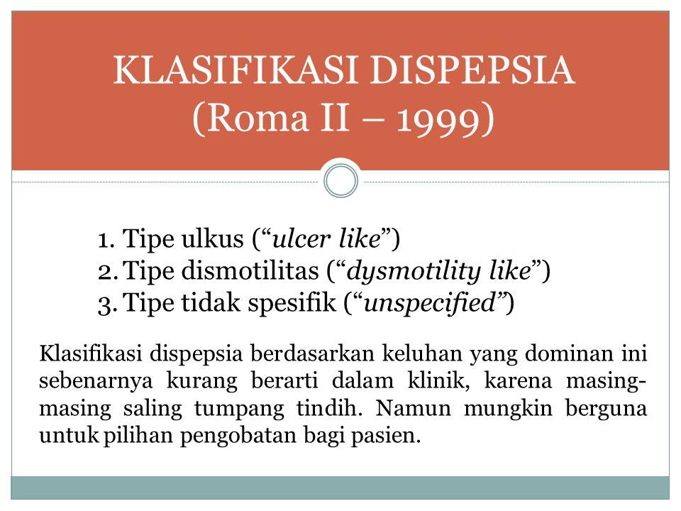 """KLASIFIKASI DISPEPSIA (Roma II – 1999) 1.Tipe ulkus (""""ulcer like"""") 2.Tipe dismotilitas (""""dysmotility like"""") 3.Tipe tidak spesifik (""""unspecified"""") Klas"""