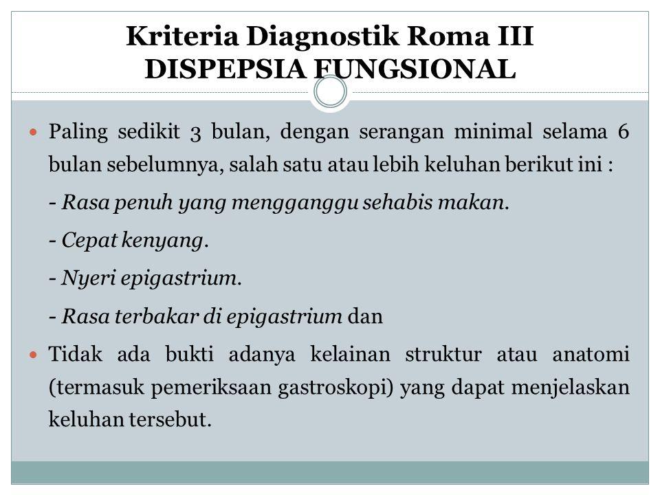 Kriteria Diagnostik Roma III DISPEPSIA FUNGSIONAL Paling sedikit 3 bulan, dengan serangan minimal selama 6 bulan sebelumnya, salah satu atau lebih kel