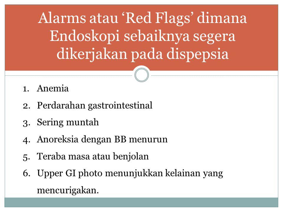 Alarms atau 'Red Flags' dimana Endoskopi sebaiknya segera dikerjakan pada dispepsia 1.Anemia 2.Perdarahan gastrointestinal 3.Sering muntah 4.Anoreksia