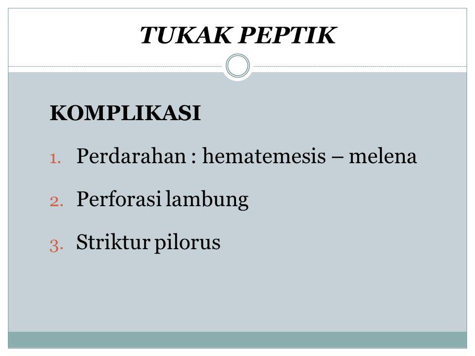 TUKAK PEPTIK KOMPLIKASI 1. Perdarahan : hematemesis – melena 2. Perforasi lambung 3. Striktur pilorus