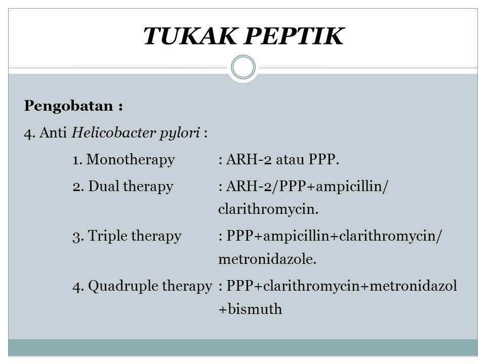 TUKAK PEPTIK Pengobatan : 4. Anti Helicobacter pylori : 1. Monotherapy: ARH-2 atau PPP. 2. Dual therapy: ARH-2/PPP+ampicillin/ clarithromycin. 3. Trip