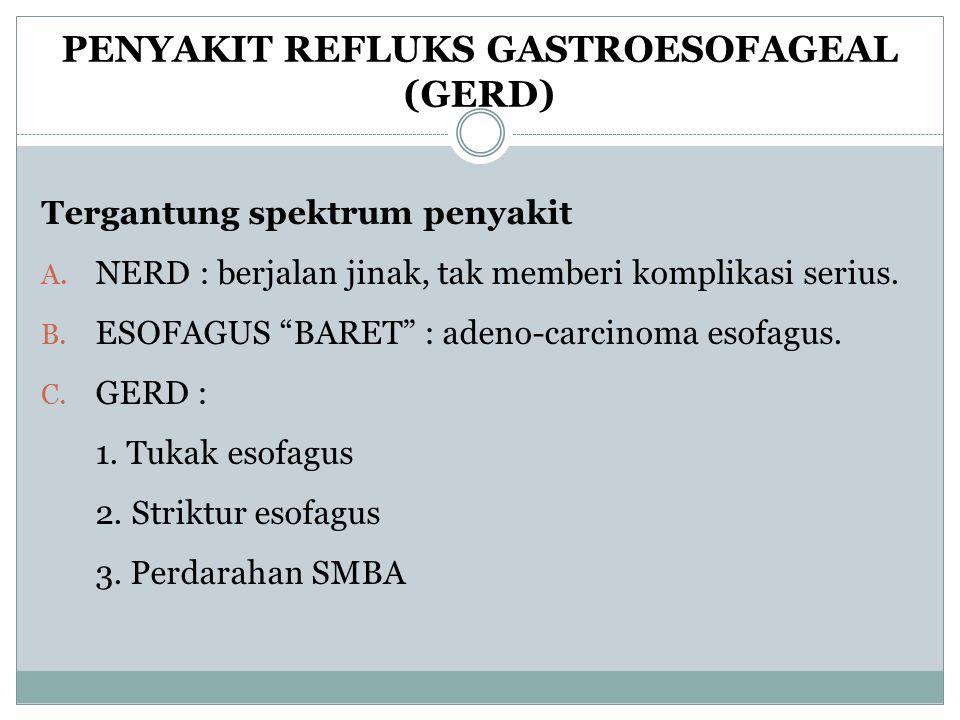 "PENYAKIT REFLUKS GASTROESOFAGEAL (GERD) Tergantung spektrum penyakit A. NERD : berjalan jinak, tak memberi komplikasi serius. B. ESOFAGUS ""BARET"" : ad"