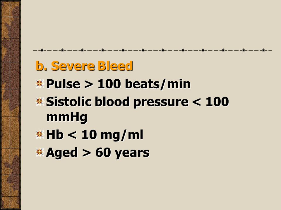 b. Severe Bleed Pulse > 100 beats/min Sistolic blood pressure < 100 mmHg Hb < 10 mg/ml Aged > 60 years