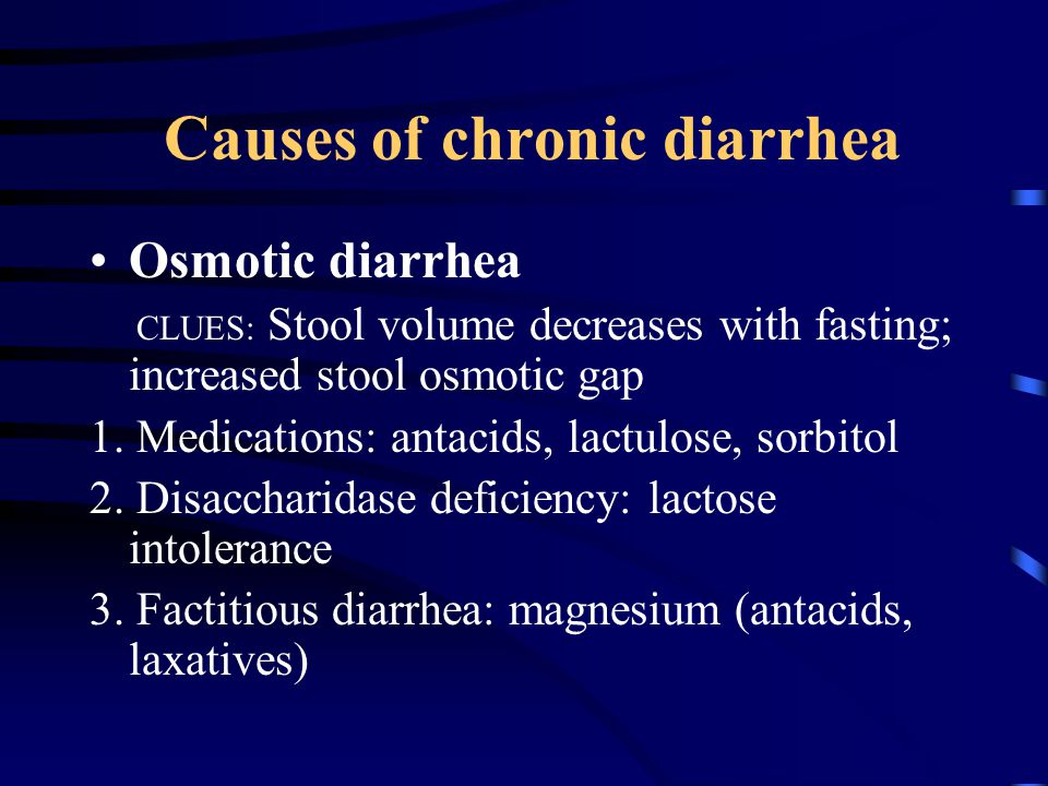 Causes of chronic diarrhea Osmotic diarrhea CLUES: Stool volume decreases with fasting; increased stool osmotic gap 1.