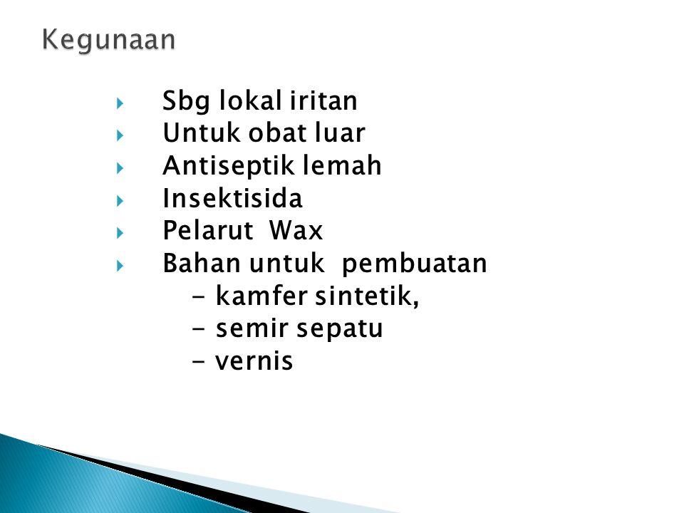  Sbg lokal iritan  Untuk obat luar  Antiseptik lemah  Insektisida  Pelarut Wax  Bahan untuk pembuatan - kamfer sintetik, - semir sepatu - vernis