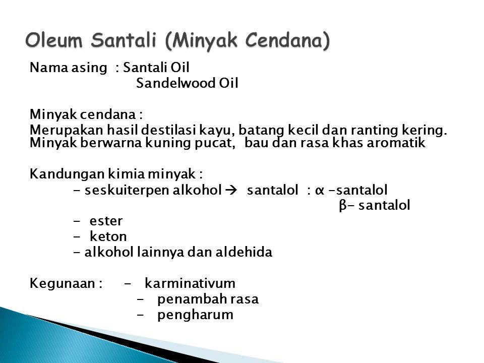 Nama asing : Santali Oil Sandelwood Oil Minyak cendana : Merupakan hasil destilasi kayu, batang kecil dan ranting kering. Minyak berwarna kuning pucat