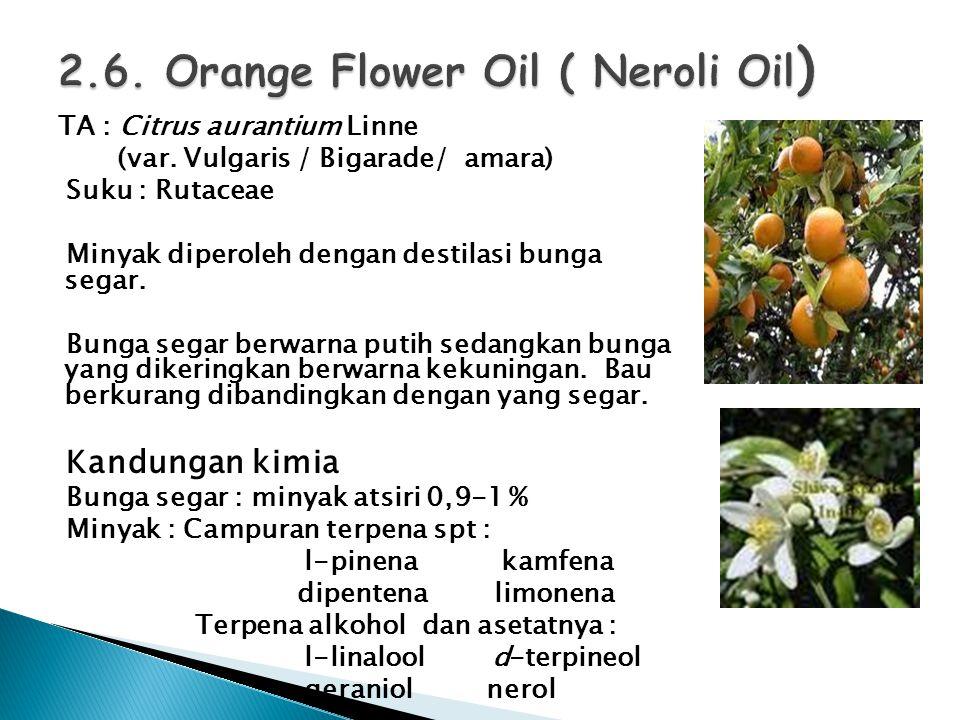 TA : Citrus aurantium Linne (var. Vulgaris / Bigarade/ amara) Suku : Rutaceae Minyak diperoleh dengan destilasi bunga segar. Bunga segar berwarna puti