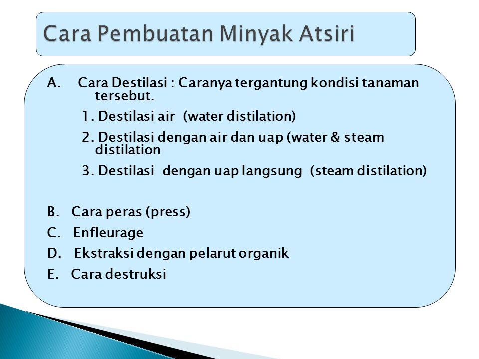 A. Cara Destilasi : Caranya tergantung kondisi tanaman tersebut. 1. Destilasi air (water distilation) 2. Destilasi dengan air dan uap (water & steam d