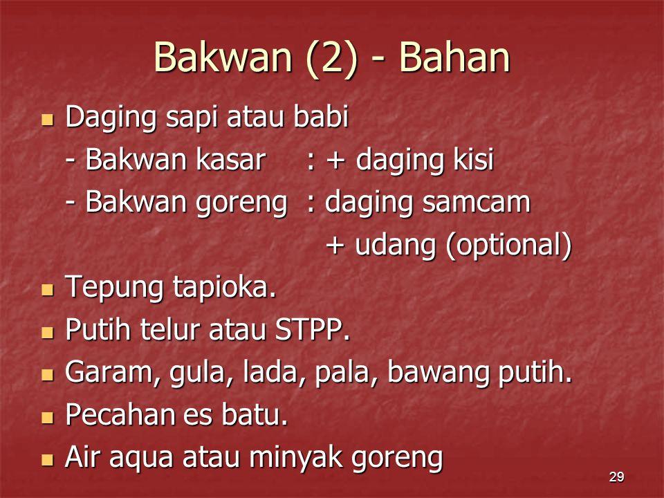 29 Bakwan (2) - Bahan Daging sapi atau babi Daging sapi atau babi - Bakwan kasar: + daging kisi - Bakwan goreng: daging samcam + udang (optional) + udang (optional) Tepung tapioka.