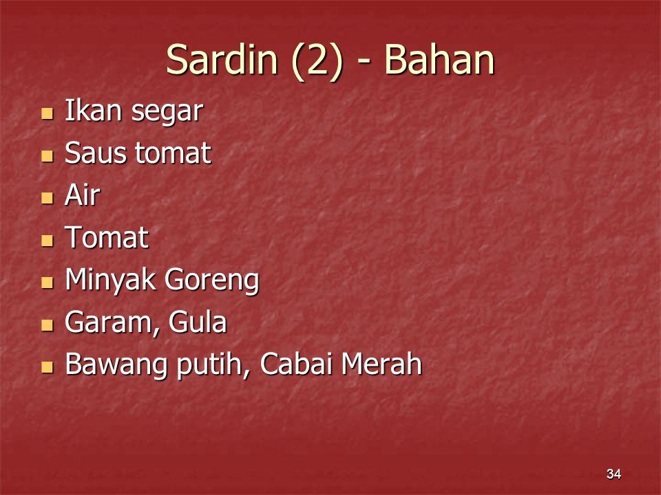34 Sardin (2) - Bahan Ikan segar Ikan segar Saus tomat Saus tomat Air Air Tomat Tomat Minyak Goreng Minyak Goreng Garam, Gula Garam, Gula Bawang putih, Cabai Merah Bawang putih, Cabai Merah