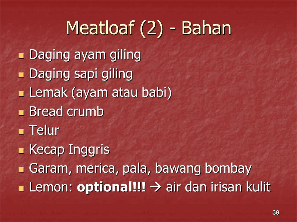 39 Meatloaf (2) - Bahan Daging ayam giling Daging ayam giling Daging sapi giling Daging sapi giling Lemak (ayam atau babi) Lemak (ayam atau babi) Brea