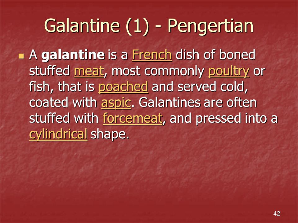 42 Galantine (1) - Pengertian A galantine is a French dish of boned stuffed meat, most commonly poultry or fish, that is poached and served cold, coat