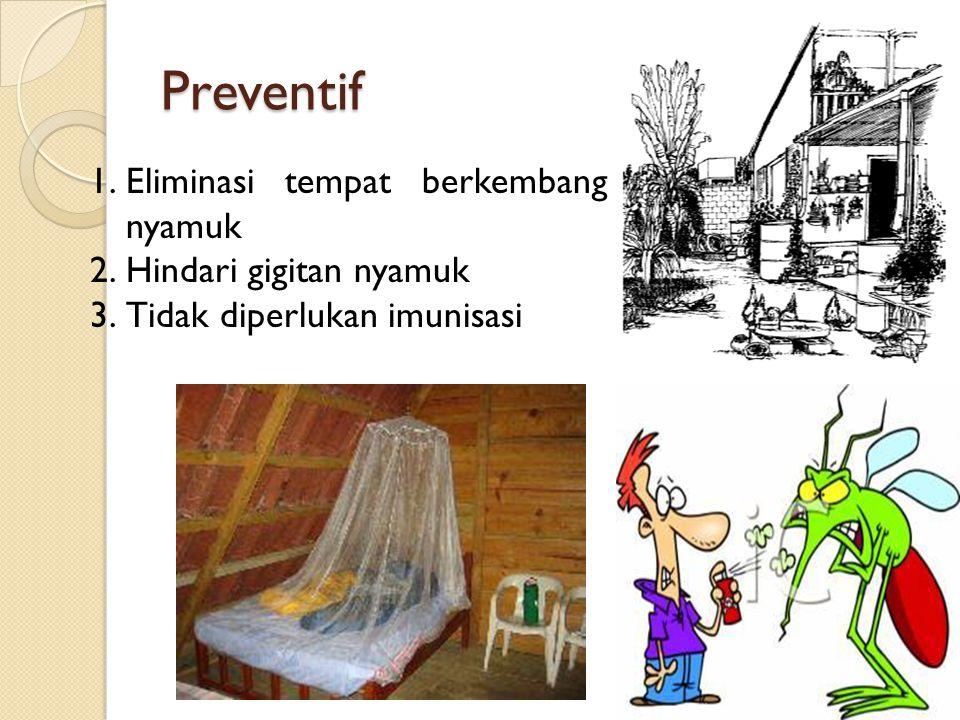 Preventif 1.Eliminasi tempat berkembang nyamuk 2.Hindari gigitan nyamuk 3.Tidak diperlukan imunisasi