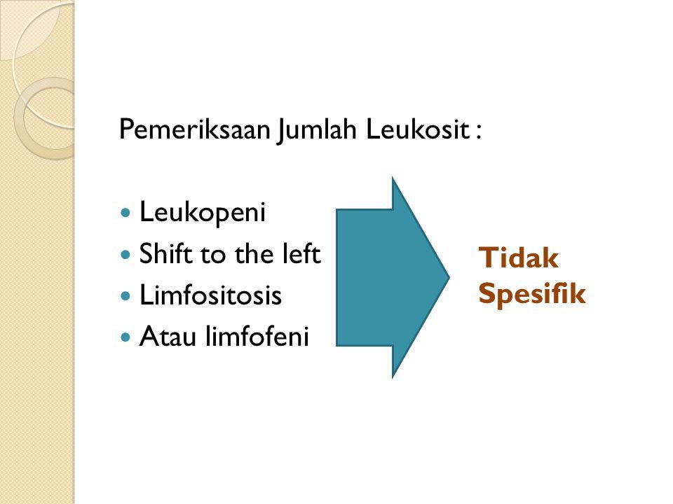 Pemeriksaan Jumlah Leukosit : Leukopeni Shift to the left Limfositosis Atau limfofeni Tidak Spesifik