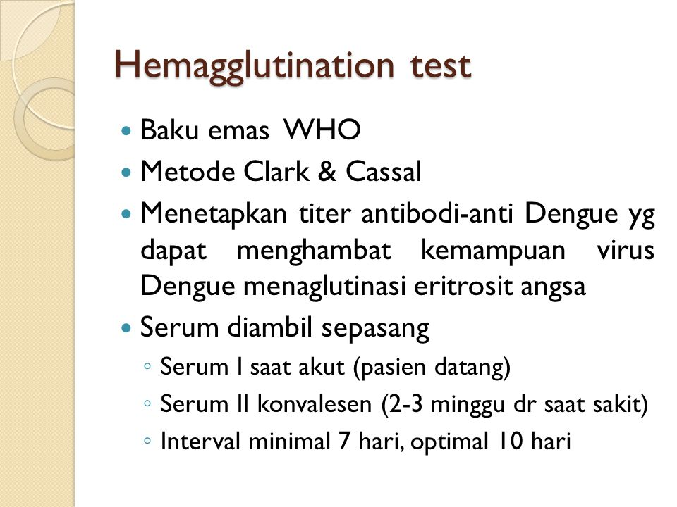 Hemagglutination test Baku emas WHO Metode Clark & Cassal Menetapkan titer antibodi-anti Dengue yg dapat menghambat kemampuan virus Dengue menaglutinasi eritrosit angsa Serum diambil sepasang ◦ Serum I saat akut (pasien datang) ◦ Serum II konvalesen (2-3 minggu dr saat sakit) ◦ Interval minimal 7 hari, optimal 10 hari