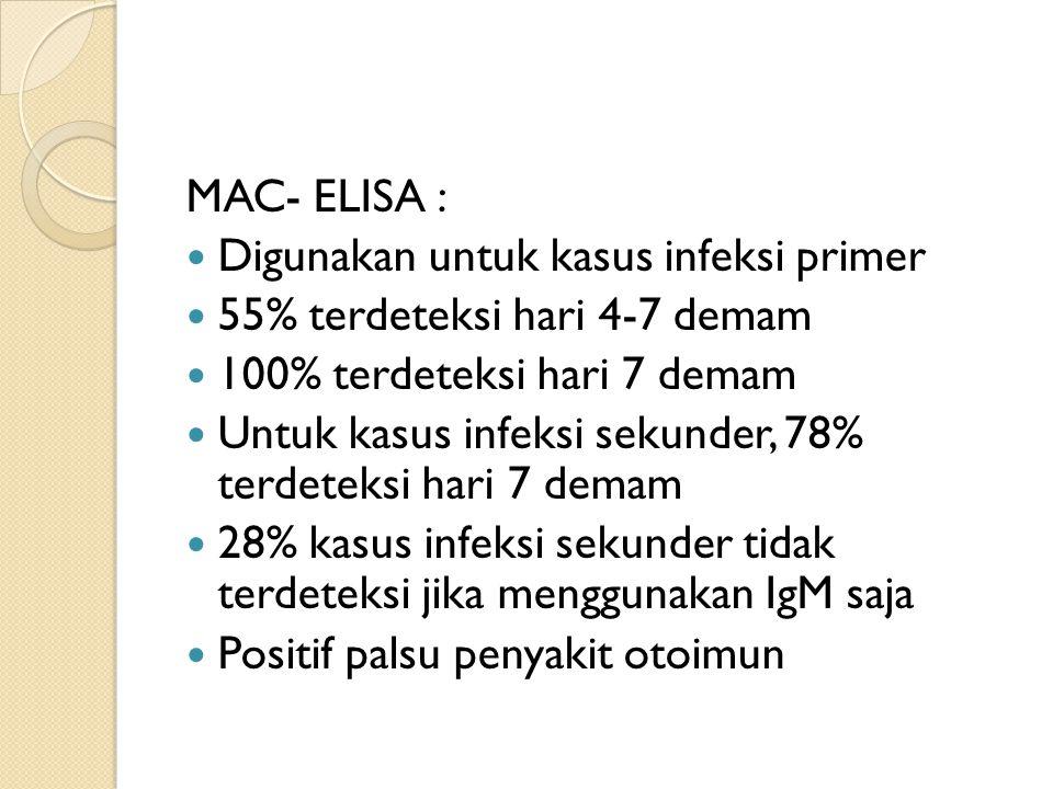 MAC- ELISA : Digunakan untuk kasus infeksi primer 55% terdeteksi hari 4-7 demam 100% terdeteksi hari 7 demam Untuk kasus infeksi sekunder, 78% terdeteksi hari 7 demam 28% kasus infeksi sekunder tidak terdeteksi jika menggunakan IgM saja Positif palsu penyakit otoimun