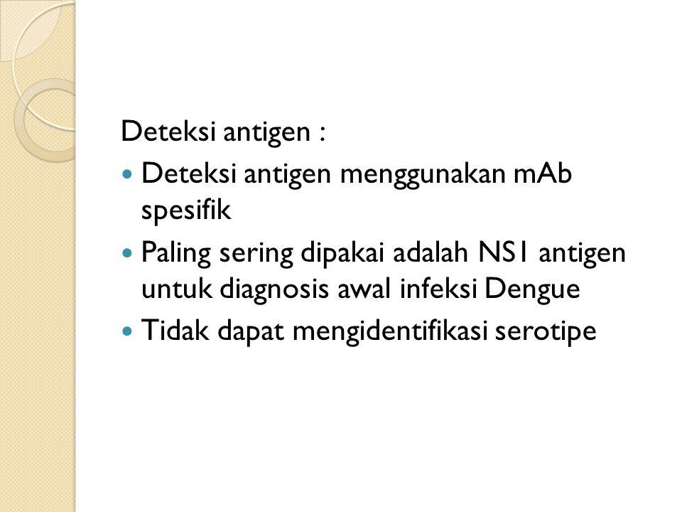 Deteksi antigen : Deteksi antigen menggunakan mAb spesifik Paling sering dipakai adalah NS1 antigen untuk diagnosis awal infeksi Dengue Tidak dapat mengidentifikasi serotipe