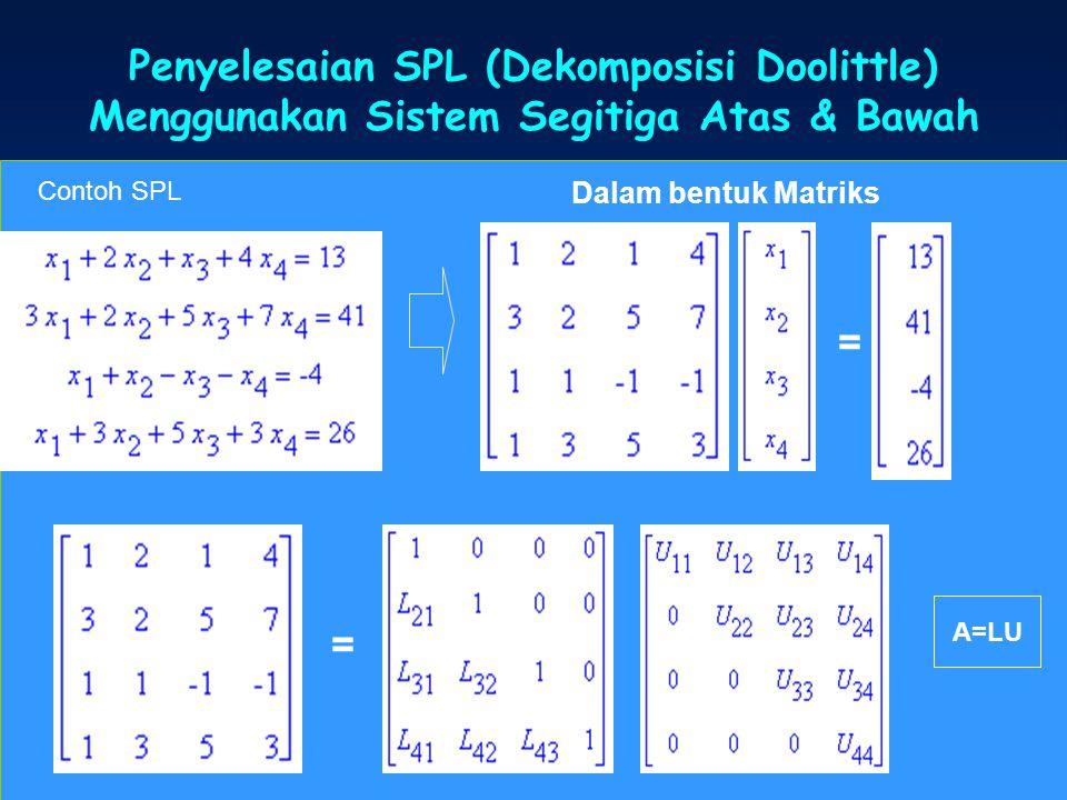 Penyelesaian SPL (Dekomposisi Doolittle) Menggunakan Sistem Segitiga Atas & Bawah Dalam bentuk Matriks Contoh SPL = = A=LU