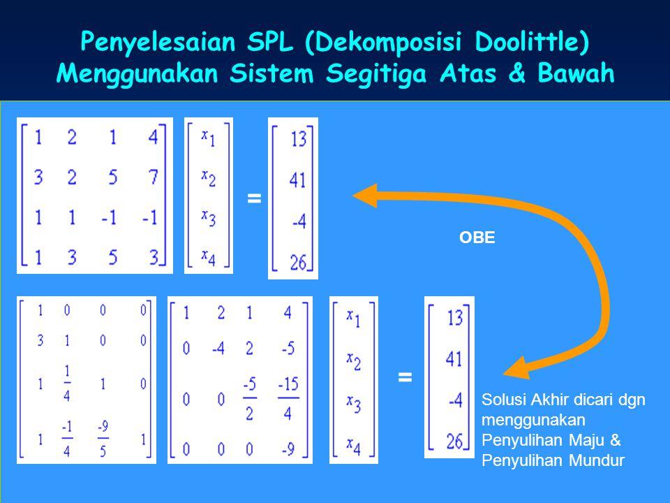 Penyelesaian SPL (Dekomposisi Doolittle) Menggunakan Sistem Segitiga Atas & Bawah = = OBE Solusi Akhir dicari dgn menggunakan Penyulihan Maju & Penyul