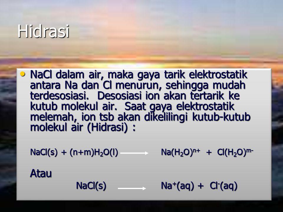 Hidrasi NaCl dalam air, maka gaya tarik elektrostatik antara Na dan Cl menurun, sehingga mudah terdesosiasi. Desosiasi ion akan tertarik ke kutub mole