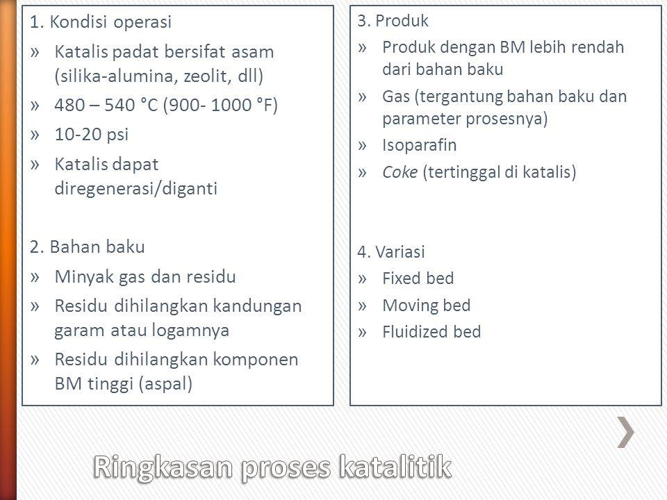 1. Kondisi operasi » Katalis padat bersifat asam (silika-alumina, zeolit, dll) » 480 – 540 °C (900- 1000 °F) » 10-20 psi » Katalis dapat diregenerasi/