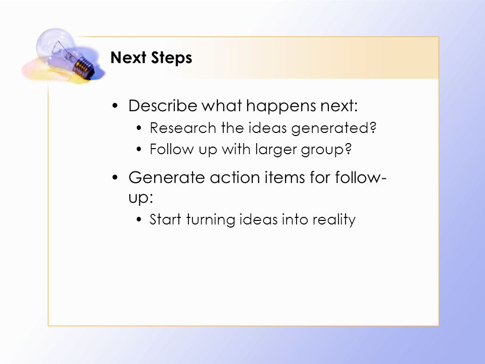 Next Steps Describe what happens next: Research the ideas generated? Follow up with larger group? Generate action items for follow- up: Start turning
