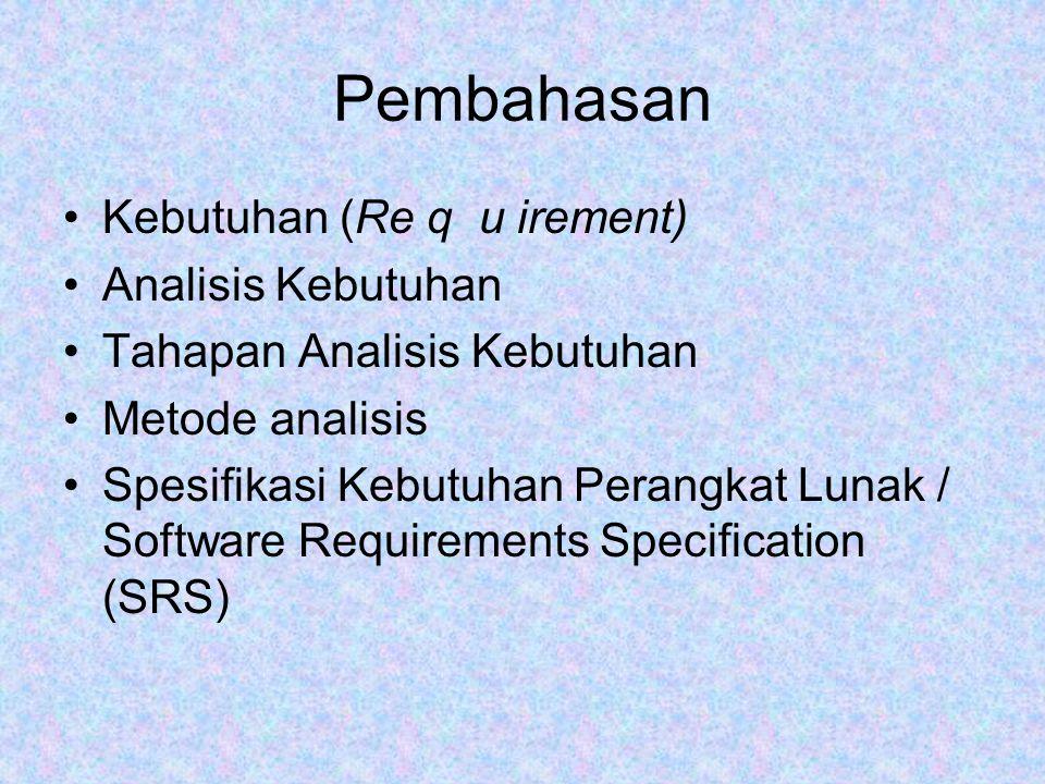Pembahasan Kebutuhan (Re q u irement) Analisis Kebutuhan Tahapan Analisis Kebutuhan Metode analisis Spesifikasi Kebutuhan Perangkat Lunak / Software Requirements Specification (SRS)