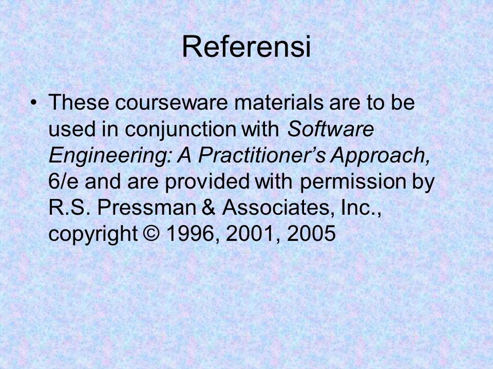 Referensi These courseware materials are to be used in conjunction with Software Engineering: A Practitioner's Approach, 6/e and are provided with per