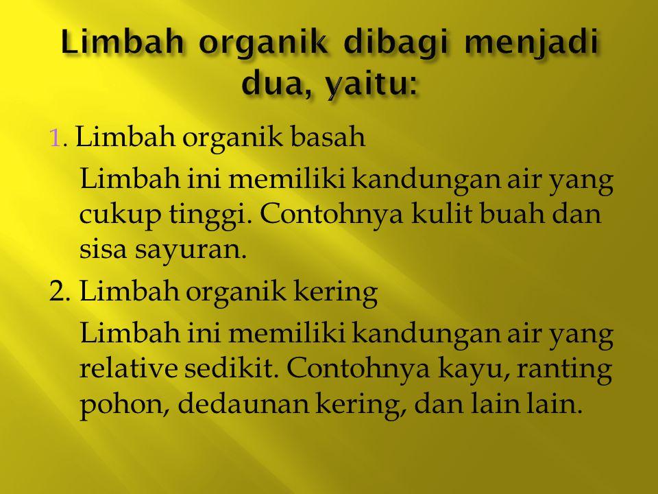1. Limbah organik basah Limbah ini memiliki kandungan air yang cukup tinggi. Contohnya kulit buah dan sisa sayuran. 2. Limbah organik kering Limbah in