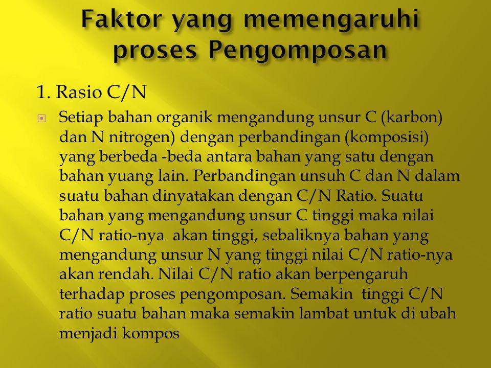 1. Rasio C/N  Setiap bahan organik mengandung unsur C (karbon) dan N nitrogen) dengan perbandingan (komposisi) yang berbeda -beda antara bahan yang s